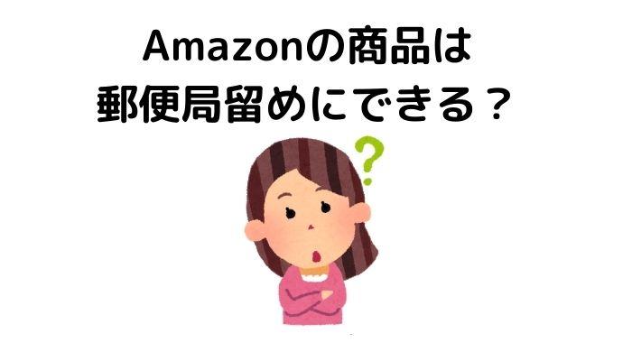 Amazonの商品は郵便局留めにできる?その全てを詳しく解説