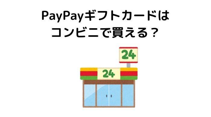 PayPayギフトカードはコンビニで購入できる?もらう方法と使い方