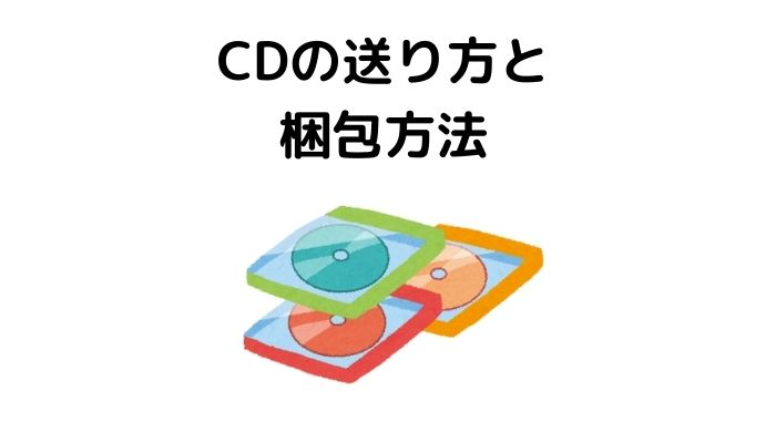 CDの送り方と梱包方法!ヤフオクやメルカリの安い発送方法を解説
