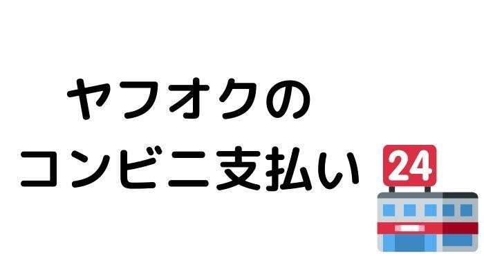 ヤフオクのコンビニ支払いを大特集【各店でのやり方&要チェック点】