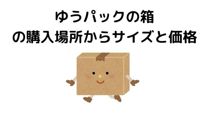 ゆうパックの箱の購入場所からサイズ、価格まで全部紹介します