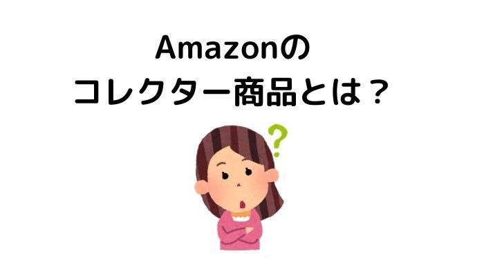 Amazonのコレクター商品とは何?その意味をお伝えします